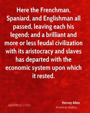 Hervey Allen - Here the Frenchman, Spaniard, and Englishman all passed, leaving each his legend; and a brilliant and more or less feudal civilization with its aristocracy and slaves has departed with the economic system upon which it rested.