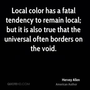 Local color has a fatal tendency to remain local; but it is also true that the universal often borders on the void.