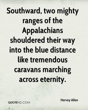 Hervey Allen - Southward, two mighty ranges of the Appalachians shouldered their way into the blue distance like tremendous caravans marching across eternity.