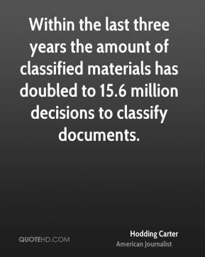 Hodding Carter - Within the last three years the amount of classified materials has doubled to 15.6 million decisions to classify documents.