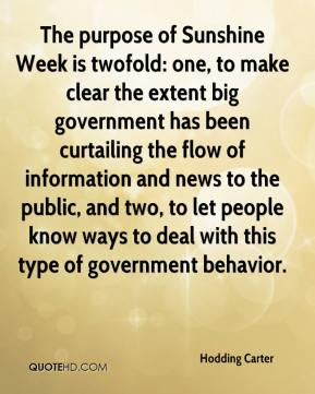 Hodding Carter - The purpose of Sunshine Week is twofold: one, to make clear the extent big government has been curtailing the flow of information and news to the public, and two, to let people know ways to deal with this type of government behavior.