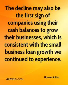 Howard Atkins - The decline may also be the first sign of companies using their cash balances to grow their businesses, which is consistent with the small business loan growth we continued to experience.