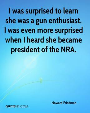 Howard Friedman - I was surprised to learn she was a gun enthusiast. I was even more surprised when I heard she became president of the NRA.