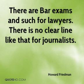 Howard Friedman - There are Bar exams and such for lawyers. There is no clear line like that for journalists.