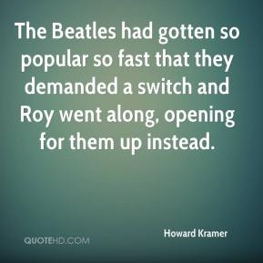 Howard Kramer - The Beatles had gotten so popular so fast that they demanded a switch and Roy went along, opening for them up instead.