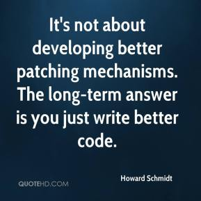 Howard Schmidt - It's not about developing better patching mechanisms. The long-term answer is you just write better code.