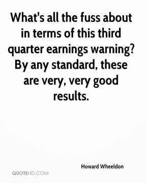 Howard Wheeldon - What's all the fuss about in terms of this third quarter earnings warning? By any standard, these are very, very good results.