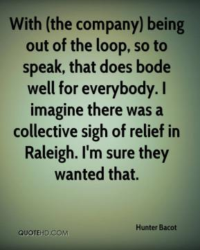 With (the company) being out of the loop, so to speak, that does bode well for everybody. I imagine there was a collective sigh of relief in Raleigh. I'm sure they wanted that.