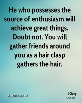 He who possesses the source of enthusiasm will achieve great things. Doubt not. You will gather friends around you as a hair clasp gathers the hair.