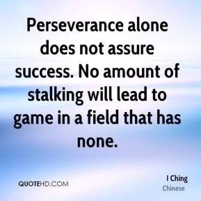 Perseverance alone does not assure success. No amount of stalking will lead to game in a field that has none.