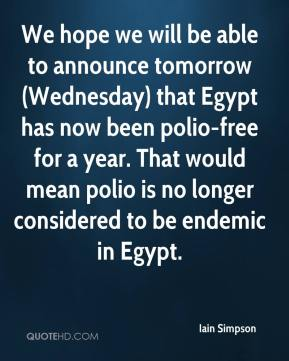 We hope we will be able to announce tomorrow (Wednesday) that Egypt has now been polio-free for a year. That would mean polio is no longer considered to be endemic in Egypt.