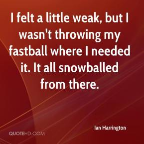 Ian Harrington - I felt a little weak, but I wasn't throwing my fastball where I needed it. It all snowballed from there.