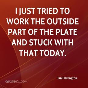 Ian Harrington - I just tried to work the outside part of the plate and stuck with that today.