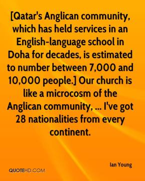 Ian Young - [Qatar's Anglican community, which has held services in an English-language school in Doha for decades, is estimated to number between 7,000 and 10,000 people.] Our church is like a microcosm of the Anglican community, ... I've got 28 nationalities from every continent.