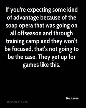 Ike Reese - If you're expecting some kind of advantage because of the soap opera that was going on all offseason and through training camp and they won't be focused, that's not going to be the case. They get up for games like this.