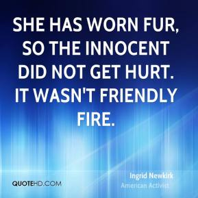 Ingrid Newkirk - She has worn fur, so the innocent did not get hurt. It wasn't friendly fire.