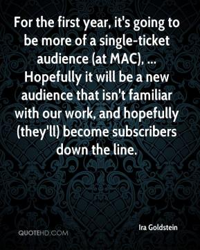 Ira Goldstein - For the first year, it's going to be more of a single-ticket audience (at MAC), ... Hopefully it will be a new audience that isn't familiar with our work, and hopefully (they'll) become subscribers down the line.