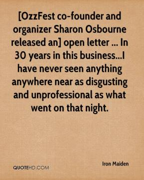 [OzzFest co-founder and organizer Sharon Osbourne released an] open letter ... In 30 years in this business...I have never seen anything anywhere near as disgusting and unprofessional as what went on that night.
