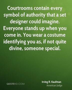 Irving R. Kaufman - Courtrooms contain every symbol of authority that a set designer could imagine. Everyone stands up when you come in. You wear a costume identifying you as, if not quite divine, someone special.