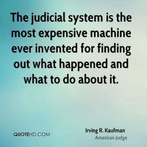 Irving R. Kaufman - The judicial system is the most expensive machine ever invented for finding out what happened and what to do about it.