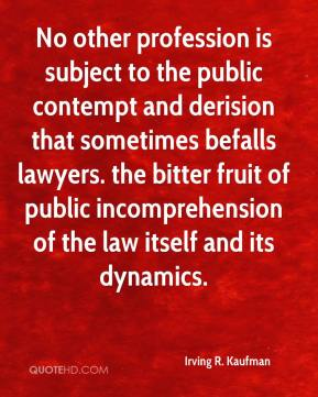 Irving R. Kaufman - No other profession is subject to the public contempt and derision that sometimes befalls lawyers. the bitter fruit of public incomprehension of the law itself and its dynamics.