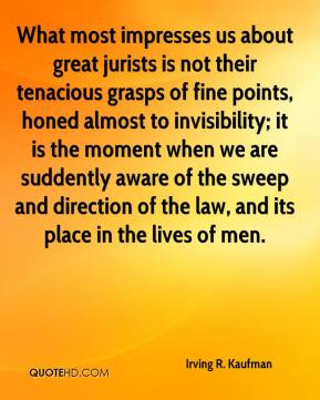 Irving R. Kaufman - What most impresses us about great jurists is not their tenacious grasps of fine points, honed almost to invisibility; it is the moment when we are suddently aware of the sweep and direction of the law, and its place in the lives of men.