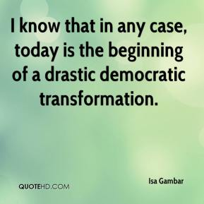 Isa Gambar - I know that in any case, today is the beginning of a drastic democratic transformation.