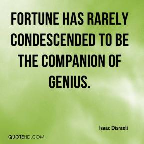 Isaac Disraeli - Fortune has rarely condescended to be the companion of genius.