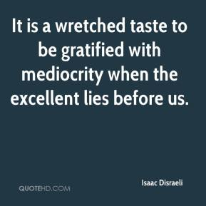 Isaac Disraeli - It is a wretched taste to be gratified with mediocrity when the excellent lies before us.