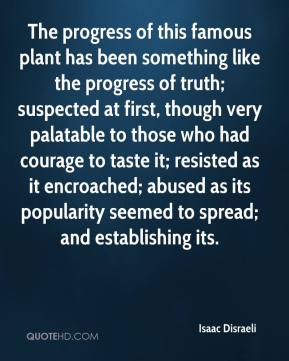 Isaac Disraeli - The progress of this famous plant has been something like the progress of truth; suspected at first, though very palatable to those who had courage to taste it; resisted as it encroached; abused as its popularity seemed to spread; and establishing its.