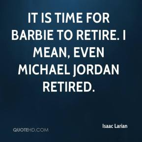 Isaac Larian - It is time for Barbie to retire. I mean, even Michael Jordan retired.