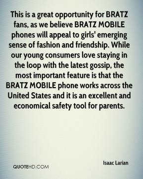 Isaac Larian - This is a great opportunity for BRATZ fans, as we believe BRATZ MOBILE phones will appeal to girls' emerging sense of fashion and friendship. While our young consumers love staying in the loop with the latest gossip, the most important feature is that the BRATZ MOBILE phone works across the United States and it is an excellent and economical safety tool for parents.
