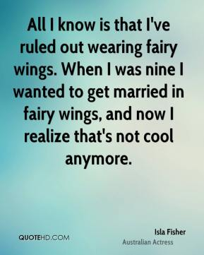 Isla Fisher - All I know is that I've ruled out wearing fairy wings. When I was nine I wanted to get married in fairy wings, and now I realize that's not cool anymore.