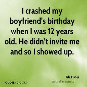 Isla Fisher - I crashed my boyfriend's birthday when I was 12 years old. He didn't invite me and so I showed up.