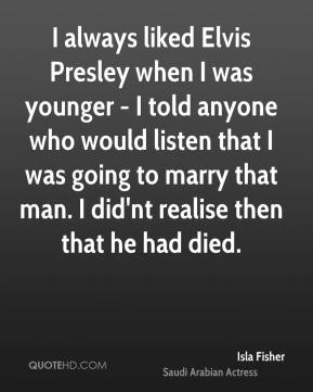 I always liked Elvis Presley when I was younger - I told anyone who would listen that I was going to marry that man. I did'nt realise then that he had died.