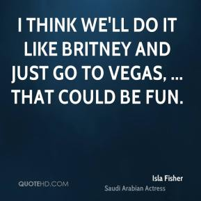I think we'll do it like Britney and just go to Vegas, ... That could be fun.