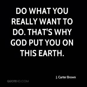 J. Carter Brown - Do what you really want to do. That's why God put you on this earth.