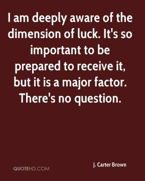J. Carter Brown - I am deeply aware of the dimension of luck. It's so important to be prepared to receive it, but it is a major factor. There's no question.