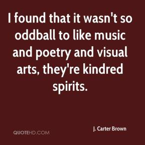 I found that it wasn't so oddball to like music and poetry and visual arts, they're kindred spirits.