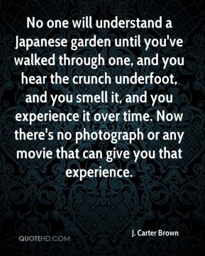 J. Carter Brown - No one will understand a Japanese garden until you've walked through one, and you hear the crunch underfoot, and you smell it, and you experience it over time. Now there's no photograph or any movie that can give you that experience.