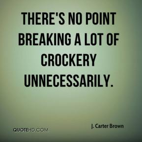 J. Carter Brown - There's no point breaking a lot of crockery unnecessarily.