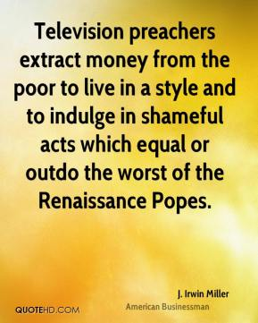 J. Irwin Miller - Television preachers extract money from the poor to live in a style and to indulge in shameful acts which equal or outdo the worst of the Renaissance Popes.