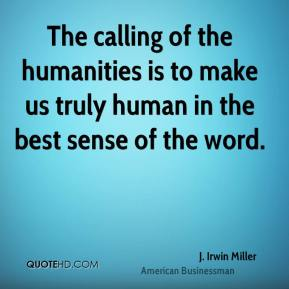 The calling of the humanities is to make us truly human in the best sense of the word.