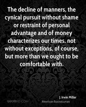 J. Irwin Miller - The decline of manners, the cynical pursuit without shame or restraint of personal advantage and of money characterizes our times, not without exceptions, of course, but more than we ought to be comfortable with.