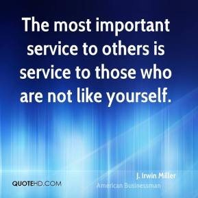 The most important service to others is service to those who are not like yourself.