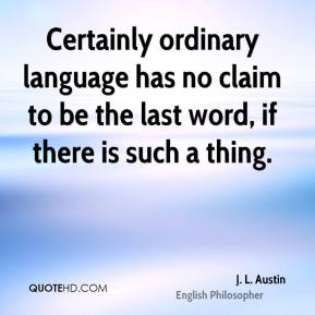 Certainly ordinary language has no claim to be the last word, if there is such a thing.