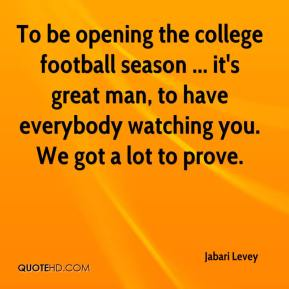 Jabari Levey - To be opening the college football season ... it's great man, to have everybody watching you. We got a lot to prove.
