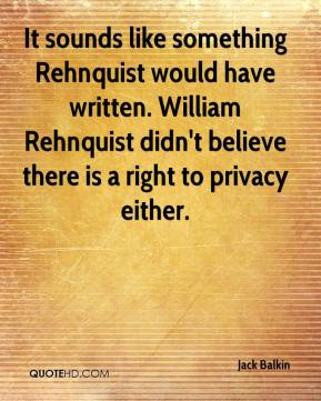 Jack Balkin - It sounds like something Rehnquist would have written. William Rehnquist didn't believe there is a right to privacy either.