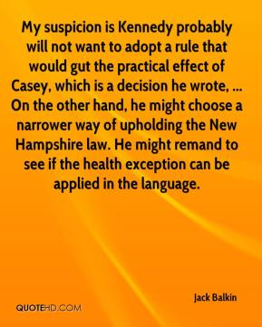 Jack Balkin - My suspicion is Kennedy probably will not want to adopt a rule that would gut the practical effect of Casey, which is a decision he wrote, ... On the other hand, he might choose a narrower way of upholding the New Hampshire law. He might remand to see if the health exception can be applied in the language.