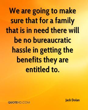 Jack Dolan - We are going to make sure that for a family that is in need there will be no bureaucratic hassle in getting the benefits they are entitled to.